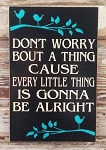 Don't Worry Bout A Thing Cause Every Little Thing Is Gonna Be Alright.  Wood sign